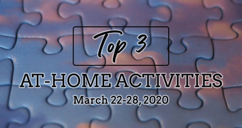TOP 3 AT-HOME ACTIVITIES: MARCH 22-28, 2020